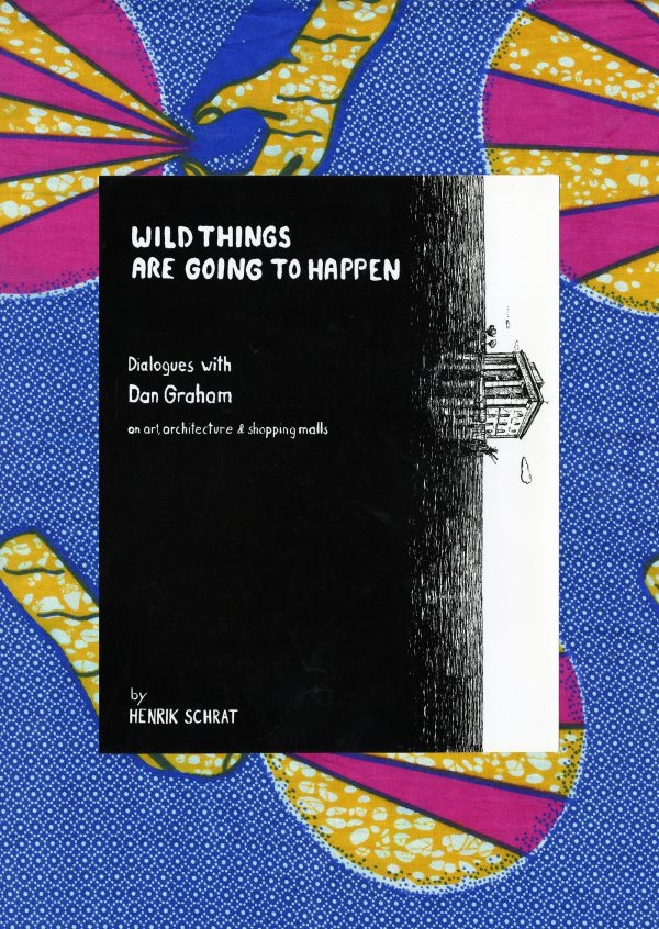 Henrik Schrat, Wild Things Are Going To Happen: Dialogues with Dan Graham on Art, Architecture & Shopping Malls